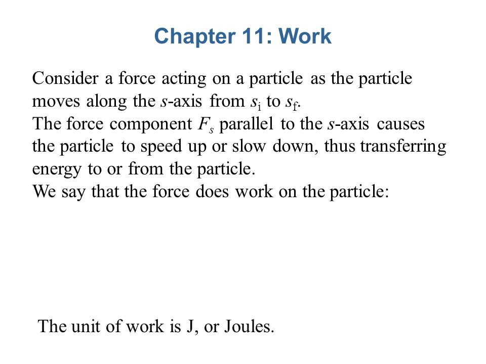 Chapter 11: Work Consider a force acting on a particle as the particle moves along the s-axis from s i to s f.