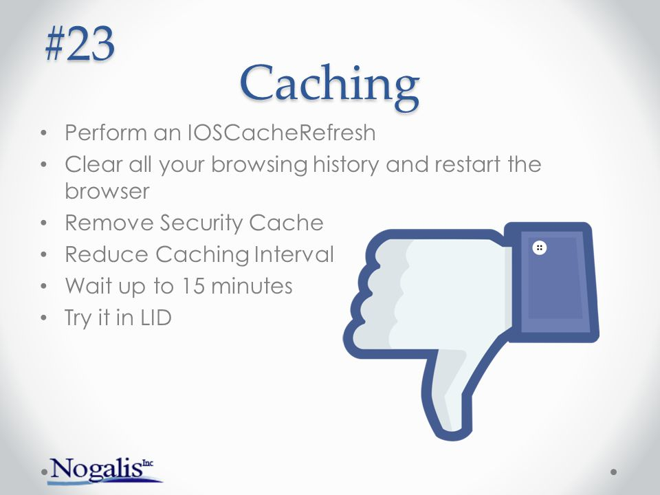 Caching Perform an IOSCacheRefresh Clear all your browsing history and restart the browser Remove Security Cache Reduce Caching Interval Wait up to 15 minutes Try it in LID #23