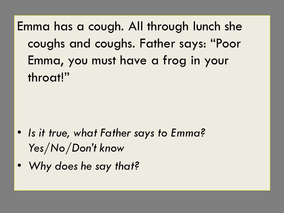 Emma has a cough. All through lunch she coughs and coughs.