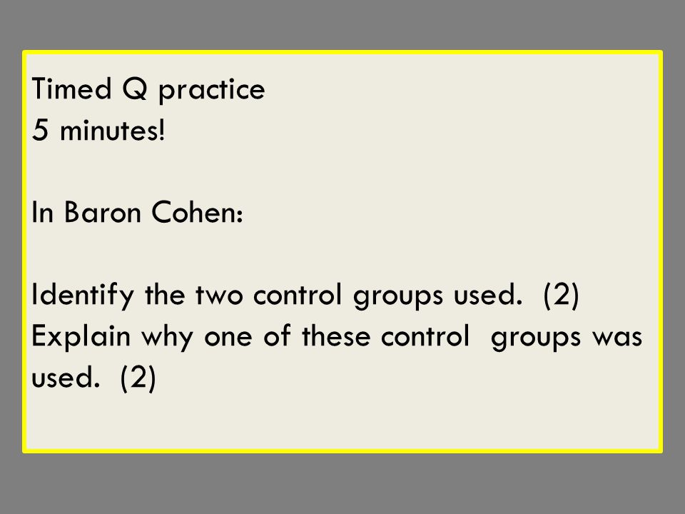 Timed Q practice 5 minutes.In Baron Cohen: Identify the two control groups used.
