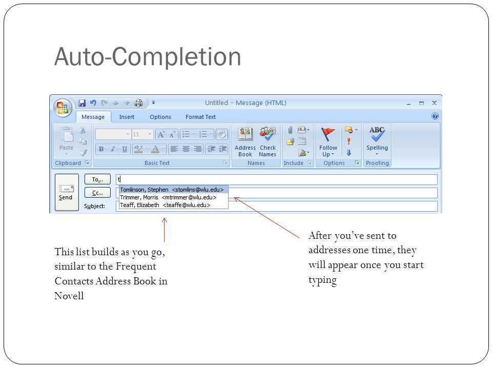 Auto-Completion After you've sent to addresses one time, they will appear once you start typing This list builds as you go, similar to the Frequent Contacts Address Book in Novell