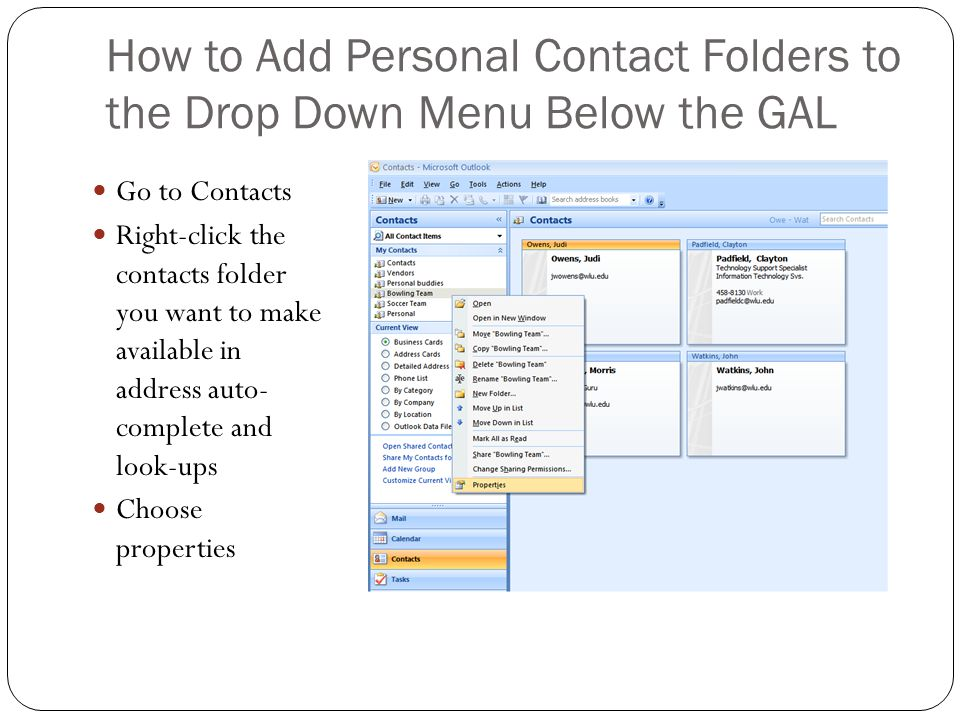 How to Add Personal Contact Folders to the Drop Down Menu Below the GAL Go to Contacts Right-click the contacts folder you want to make available in address auto- complete and look-ups Choose properties
