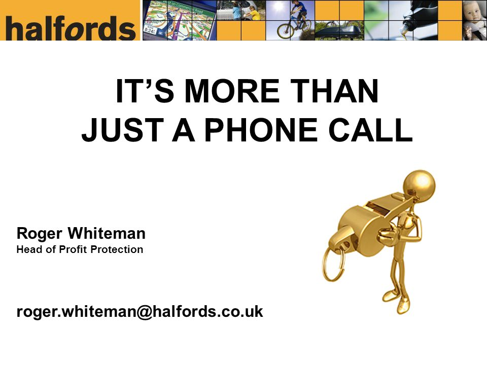 IT'S MORE THAN JUST A PHONE CALL Roger Whiteman Head of Profit Protection roger.whiteman@halfords.co.uk