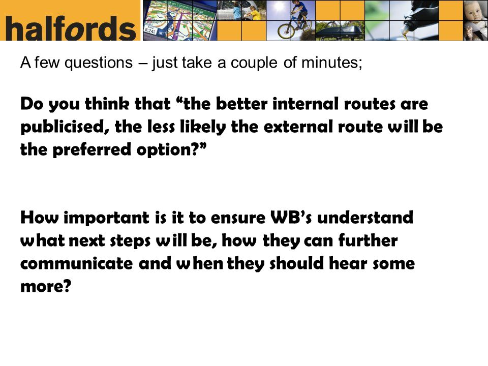 A few questions – just take a couple of minutes; Do you think that the better internal routes are publicised, the less likely the external route will be the preferred option How important is it to ensure WB's understand what next steps will be, how they can further communicate and when they should hear some more