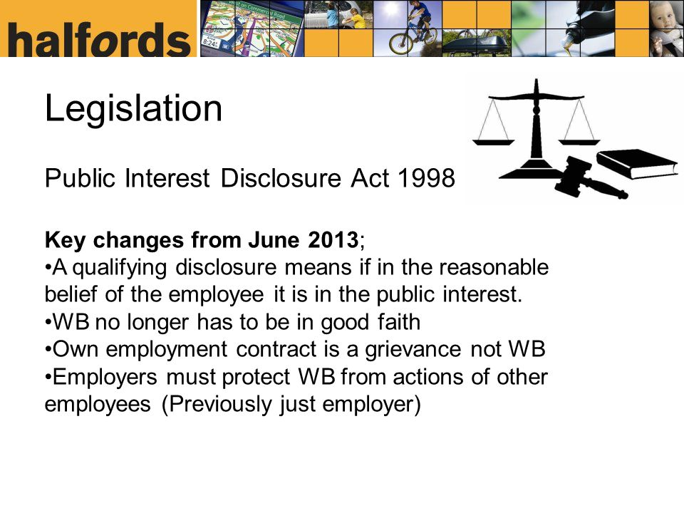 Legislation Public Interest Disclosure Act 1998 Key changes from June 2013; A qualifying disclosure means if in the reasonable belief of the employee it is in the public interest.