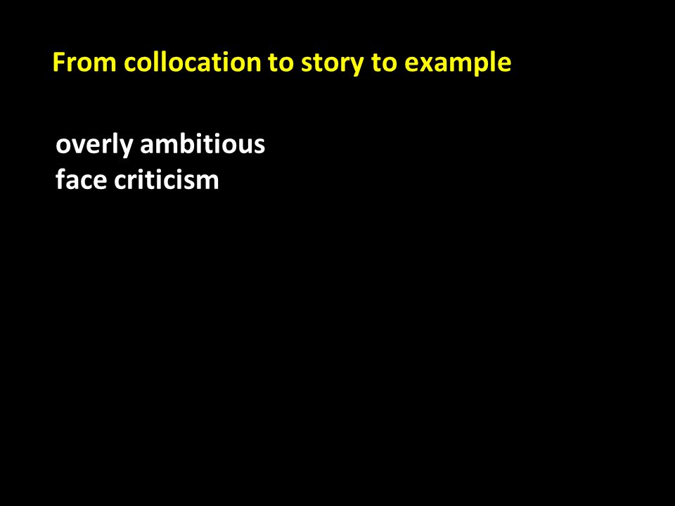 overly ambitious face criticism From collocation to story to example
