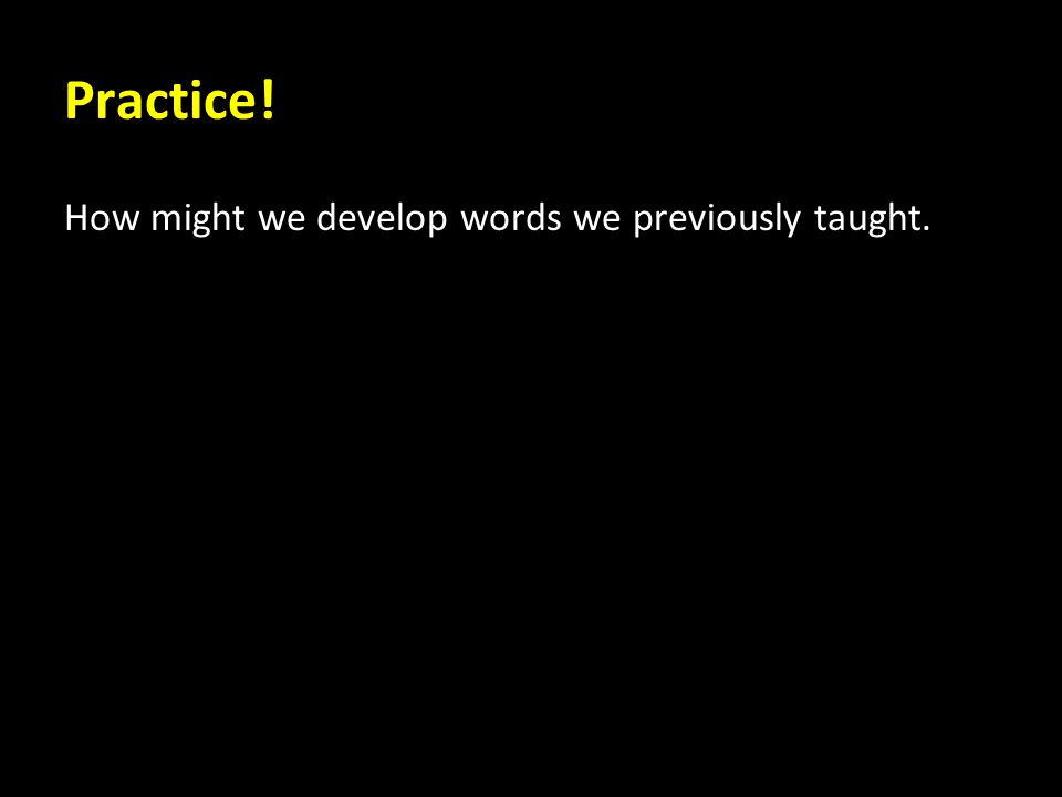 Practice! How might we develop words we previously taught.