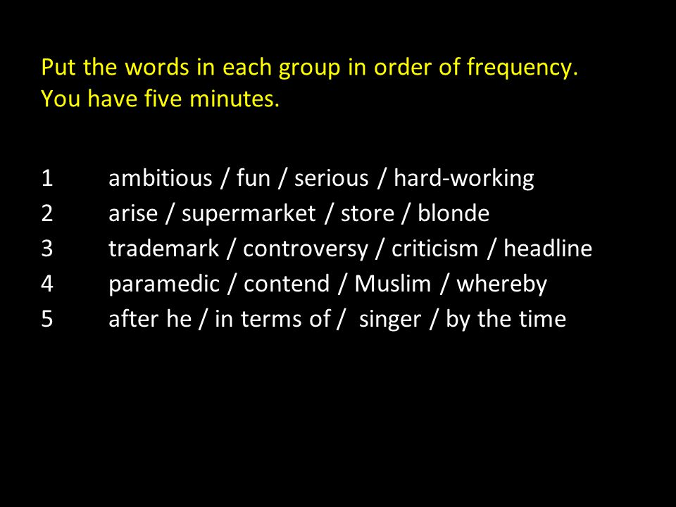 Put the words in each group in order of frequency. You have five minutes. 1ambitious / fun / serious / hard-working 2arise / supermarket / store / blo