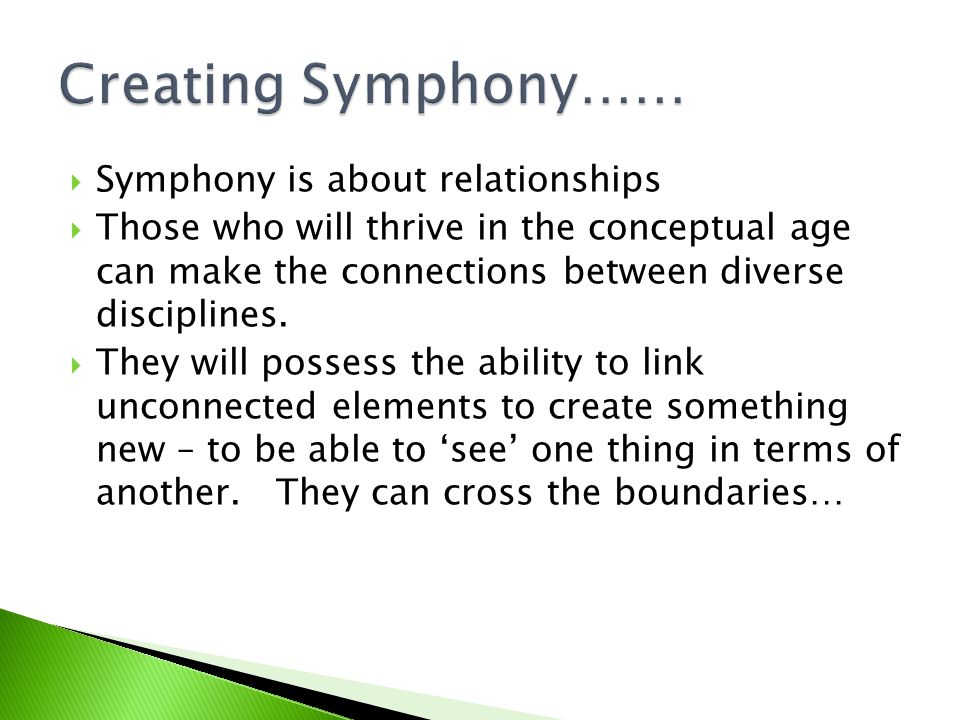  Symphony is about relationships  Those who will thrive in the conceptual age can make the connections between diverse disciplines.