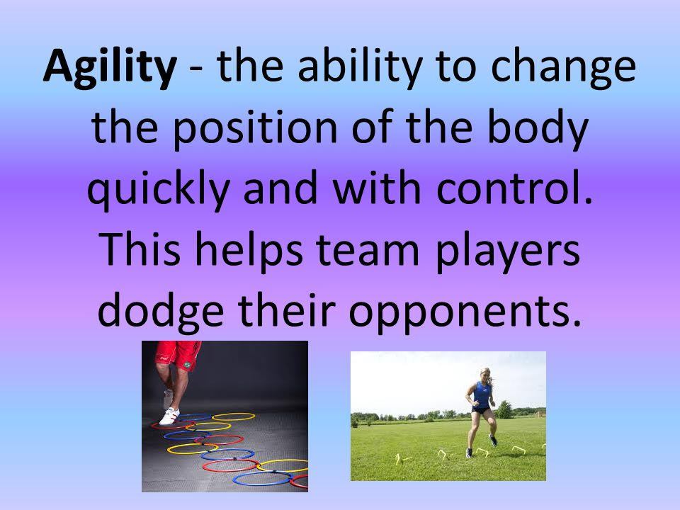 Agility - the ability to change the position of the body quickly and with control. This helps team players dodge their opponents.