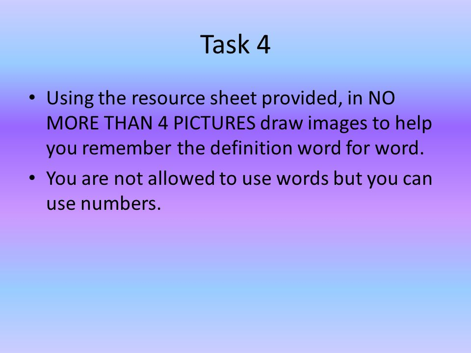 Task 4 Using the resource sheet provided, in NO MORE THAN 4 PICTURES draw images to help you remember the definition word for word. You are not allowe