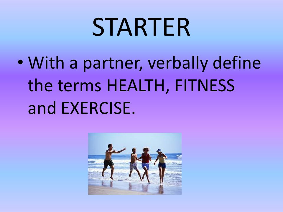 STARTER With a partner, verbally define the terms HEALTH, FITNESS and EXERCISE.