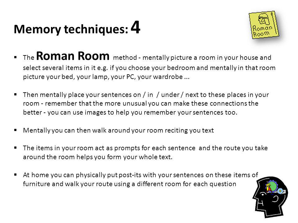 Memory techniques: 4  The Roman Room method - mentally picture a room in your house and select several items in it e.g.