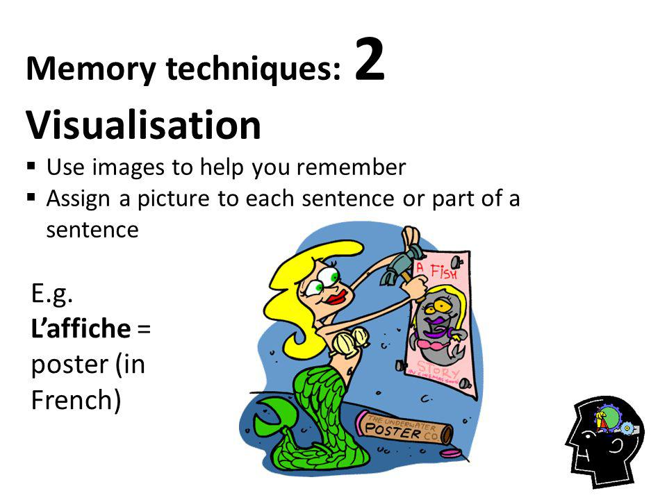 Memory techniques: 2 Visualisation  Use images to help you remember  Assign a picture to each sentence or part of a sentence E.g.