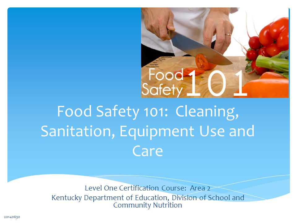 Food Safety 101: Cleaning, Sanitation, Equipment Use and Care Level One Certification Course: Area 2 Kentucky Department of Education, Division of School and Community Nutrition 20140630