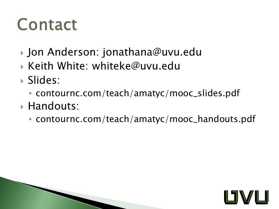  Jon Anderson: jonathana@uvu.edu  Keith White: whiteke@uvu.edu  Slides: ▪ contournc.com/teach/amatyc/mooc_slides.pdf  Handouts: ▪ contournc.com/te
