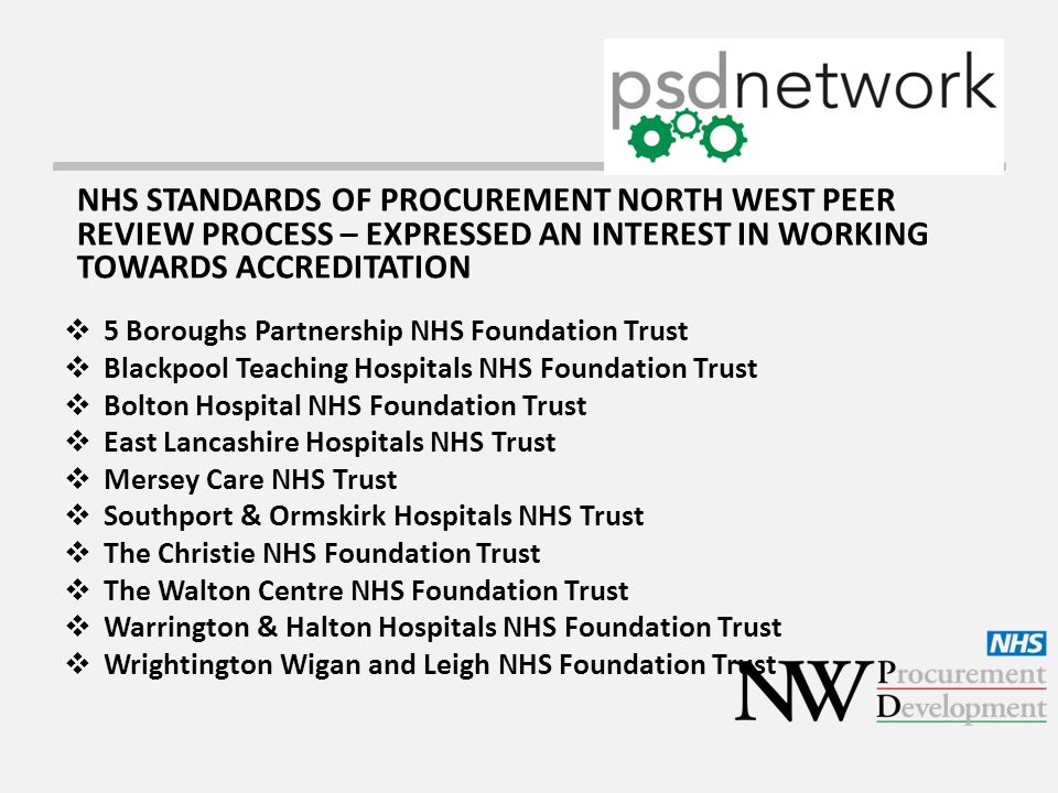 NHS STANDARDS OF PROCUREMENT NORTH WEST PEER REVIEW PROCESS – EXPRESSED AN INTEREST IN WORKING TOWARDS ACCREDITATION  5 Boroughs Partnership NHS Foundation Trust  Blackpool Teaching Hospitals NHS Foundation Trust  Bolton Hospital NHS Foundation Trust  East Lancashire Hospitals NHS Trust  Mersey Care NHS Trust  Southport & Ormskirk Hospitals NHS Trust  The Christie NHS Foundation Trust  The Walton Centre NHS Foundation Trust  Warrington & Halton Hospitals NHS Foundation Trust  Wrightington Wigan and Leigh NHS Foundation Trust