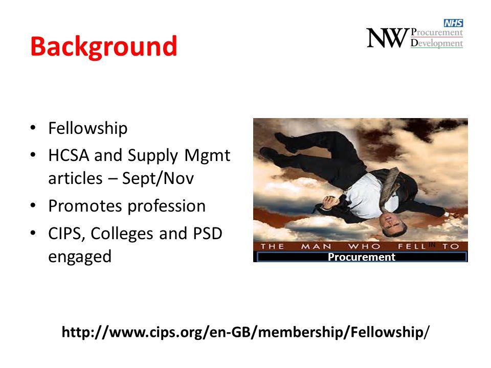 Background Fellowship HCSA and Supply Mgmt articles – Sept/Nov Promotes profession CIPS, Colleges and PSD engaged http://www.cips.org/en-GB/membership/Fellowship/ Procurement IN