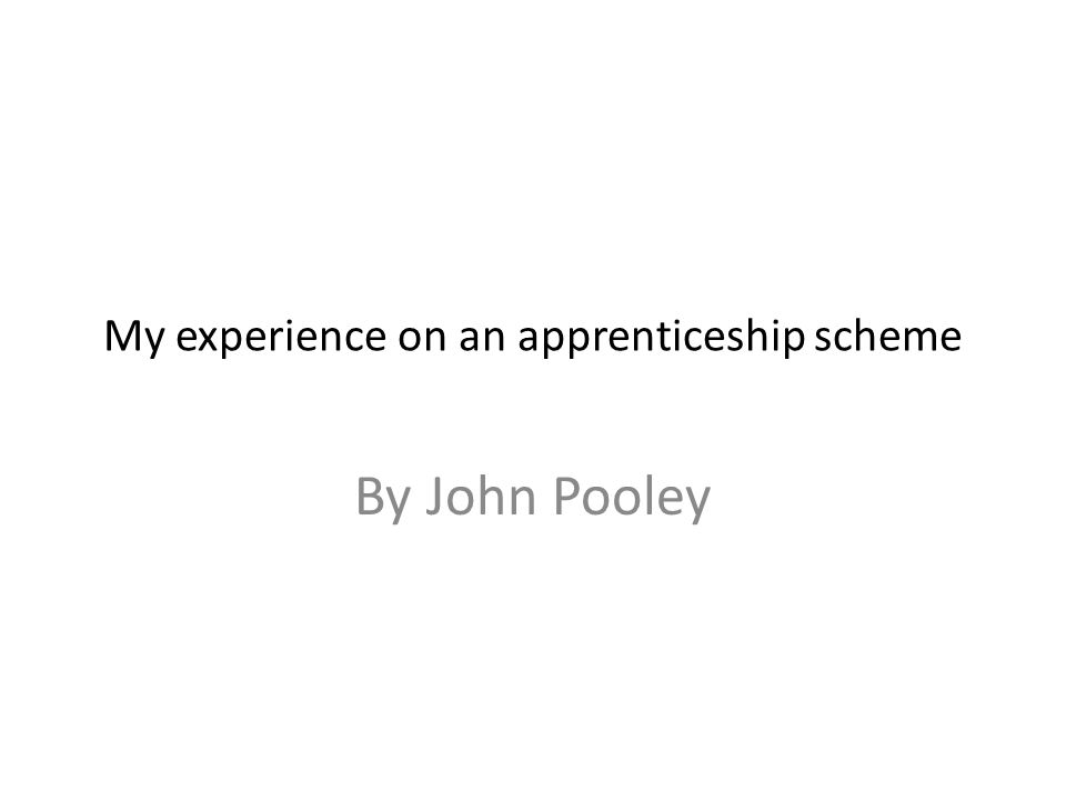 My experience on an apprenticeship scheme By John Pooley