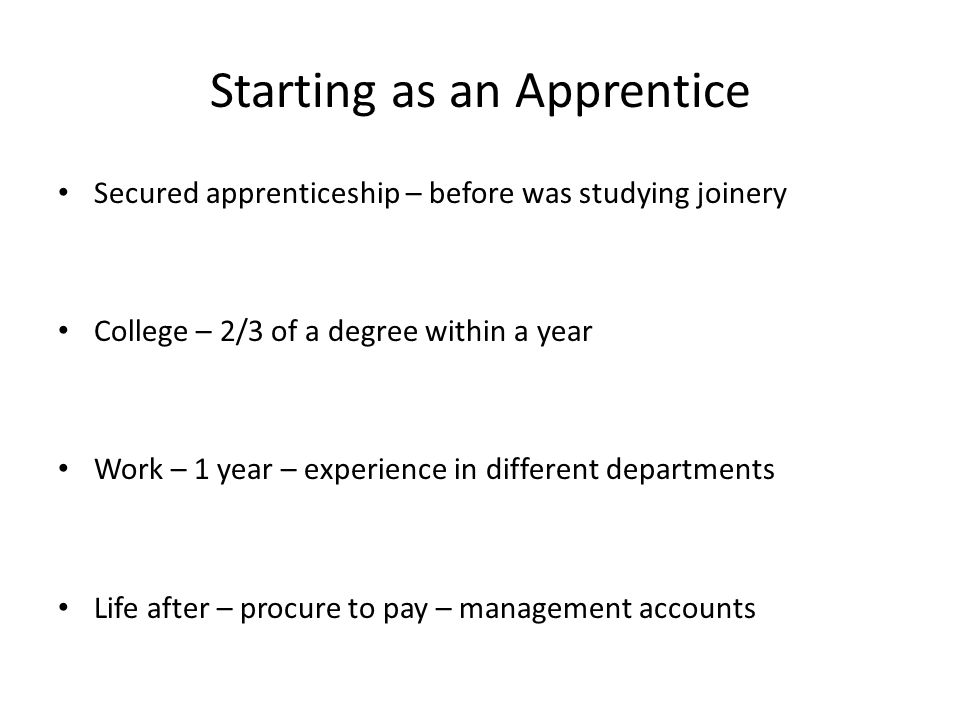 Starting as an Apprentice Secured apprenticeship – before was studying joinery College – 2/3 of a degree within a year Work – 1 year – experience in d