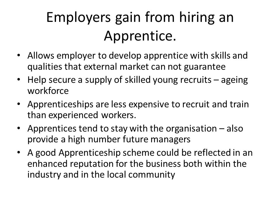 Employers gain from hiring an Apprentice. Allows employer to develop apprentice with skills and qualities that external market can not guarantee Help