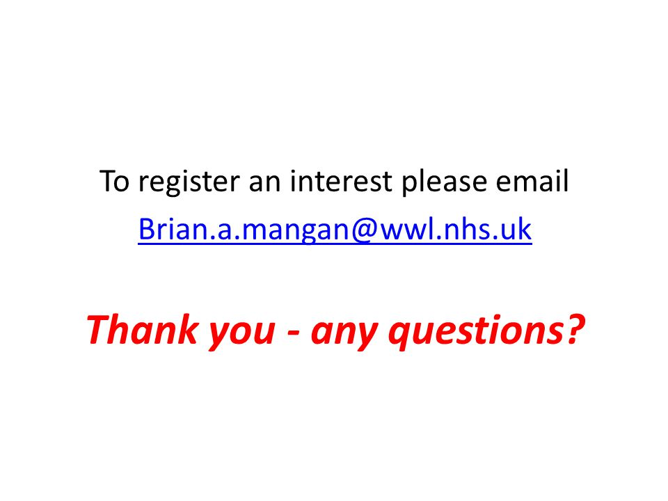 To register an interest please email Brian.a.mangan@wwl.nhs.uk Thank you - any questions?