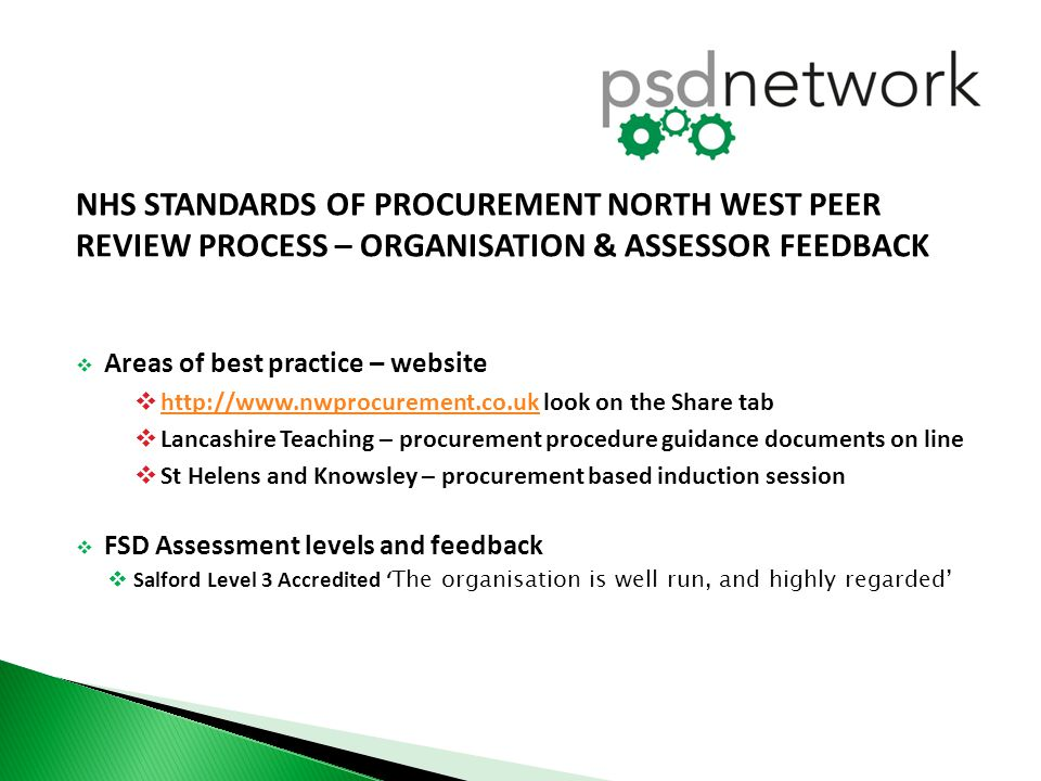 NHS STANDARDS OF PROCUREMENT NORTH WEST PEER REVIEW PROCESS – ORGANISATION & ASSESSOR FEEDBACK  Areas of best practice – website  http://www.nwprocurement.co.uk look on the Share tab http://www.nwprocurement.co.uk  Lancashire Teaching – procurement procedure guidance documents on line  St Helens and Knowsley – procurement based induction session  FSD Assessment levels and feedback  Salford Level 3 Accredited ' The organisation is well run, and highly regarded'