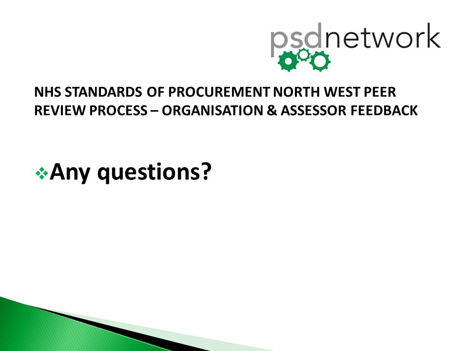 NHS STANDARDS OF PROCUREMENT NORTH WEST PEER REVIEW PROCESS – ORGANISATION & ASSESSOR FEEDBACK  Any questions?