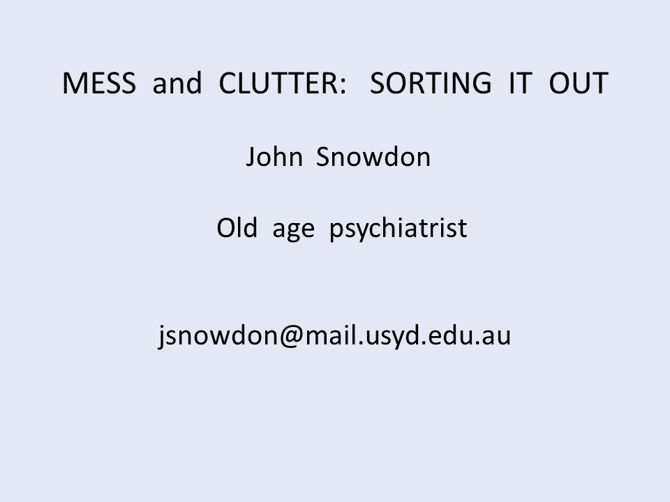 MESS and CLUTTER: SORTING IT OUT John Snowdon Old age psychiatrist jsnowdon@mail.usyd.edu.au