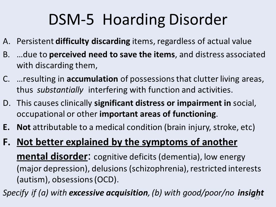 DSM-5 Hoarding Disorder A.Persistent difficulty discarding items, regardless of actual value B.…due to perceived need to save the items, and distress associated with discarding them, C.…resulting in accumulation of possessions that clutter living areas, thus substantially interfering with function and activities.