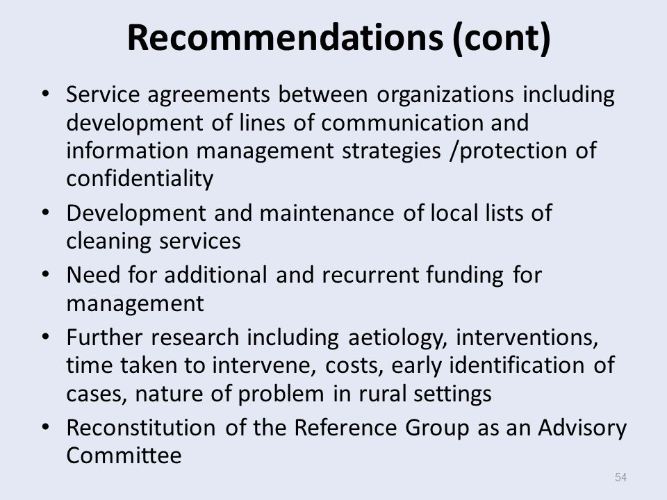 54 Recommendations (cont) Service agreements between organizations including development of lines of communication and information management strategies /protection of confidentiality Development and maintenance of local lists of cleaning services Need for additional and recurrent funding for management Further research including aetiology, interventions, time taken to intervene, costs, early identification of cases, nature of problem in rural settings Reconstitution of the Reference Group as an Advisory Committee