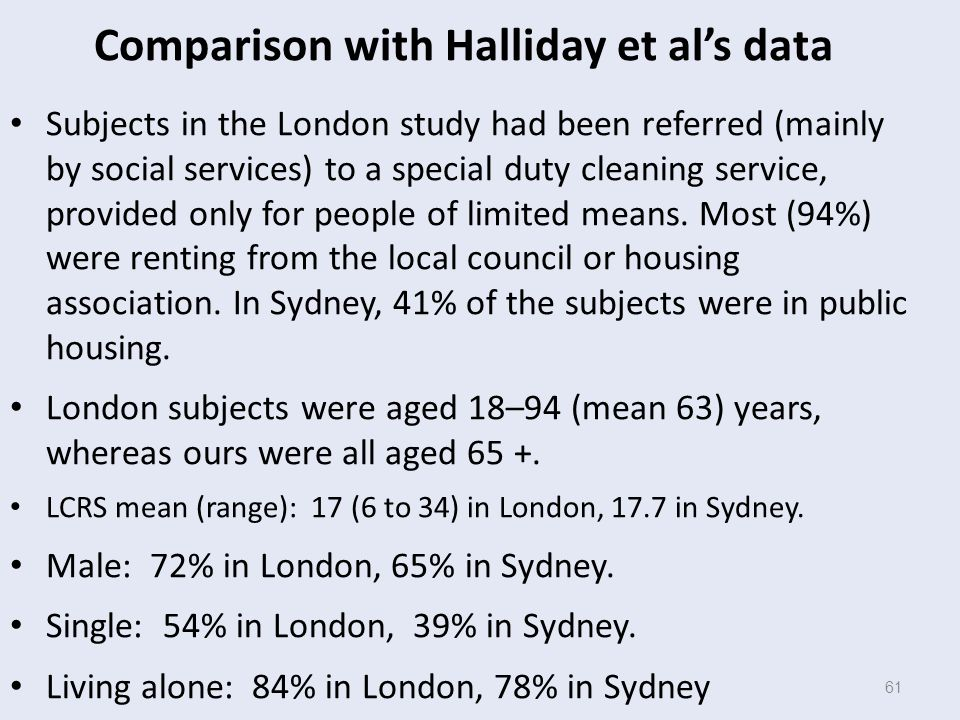 61 Comparison with Halliday et al's data Subjects in the London study had been referred (mainly by social services) to a special duty cleaning service, provided only for people of limited means.