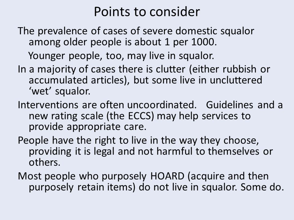 Points to consider The prevalence of cases of severe domestic squalor among older people is about 1 per 1000.