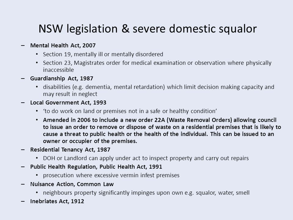 NSW legislation & severe domestic squalor – Mental Health Act, 2007 Section 19, mentally ill or mentally disordered Section 23, Magistrates order for medical examination or observation where physically inaccessible – Guardianship Act, 1987 disabilities (e.g.