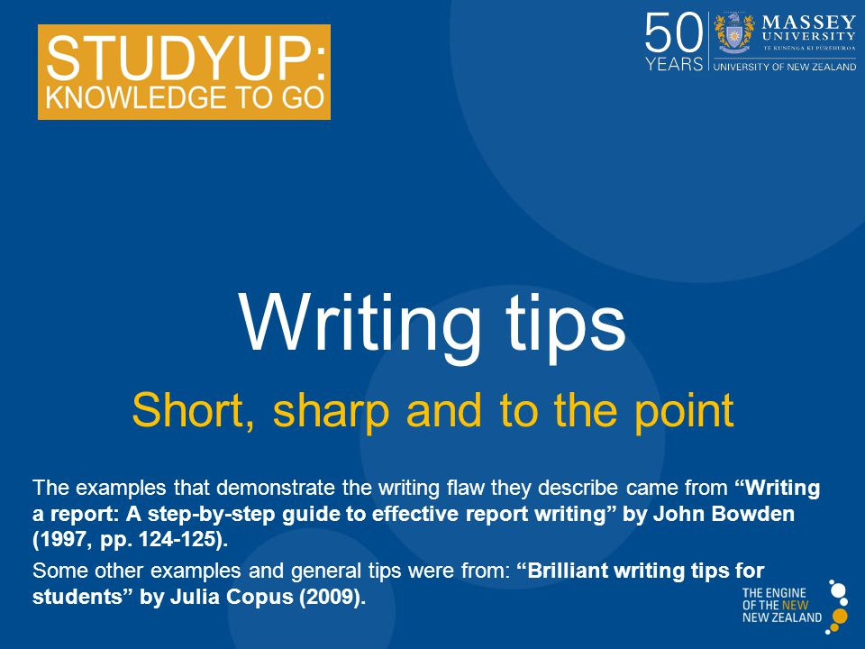 "Writing tips Short, sharp and to the point The examples that demonstrate the writing flaw they describe came from ""Writing a report: A step-by-step gu"