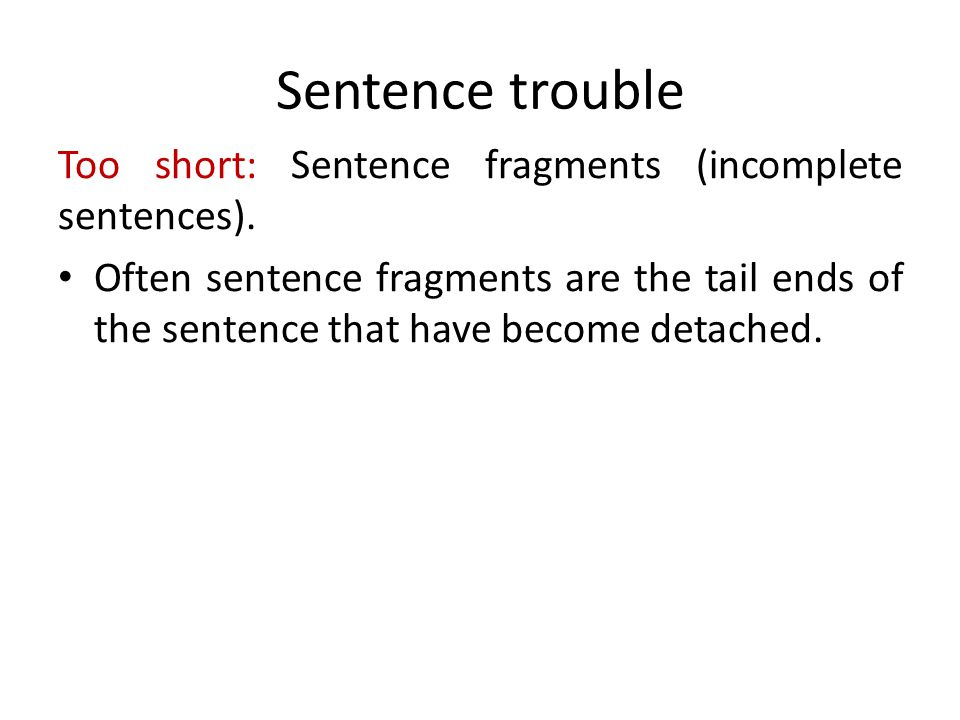 Sentence trouble Too short: Sentence fragments (incomplete sentences). Often sentence fragments are the tail ends of the sentence that have become det
