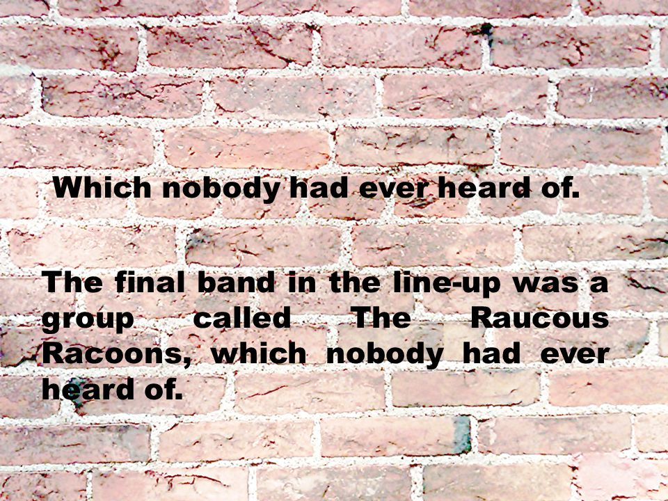 Which nobody had ever heard of. The final band in the line-up was a group called The Raucous Racoons, which nobody had ever heard of.