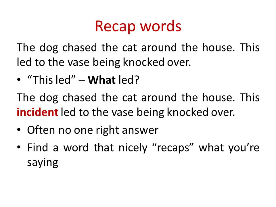 "Recap words The dog chased the cat around the house. This led to the vase being knocked over. ""This led"" – What led? The dog chased the cat around the"