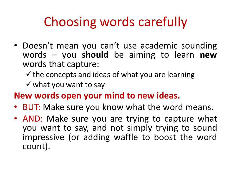 Choosing words carefully Doesn't mean you can't use academic sounding words – you should be aiming to learn new words that capture: the concepts and i