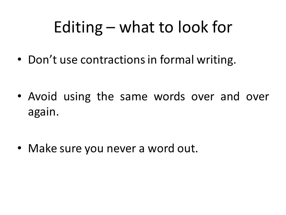 Editing – what to look for Don't use contractions in formal writing. Avoid using the same words over and over again. Make sure you never a word out.