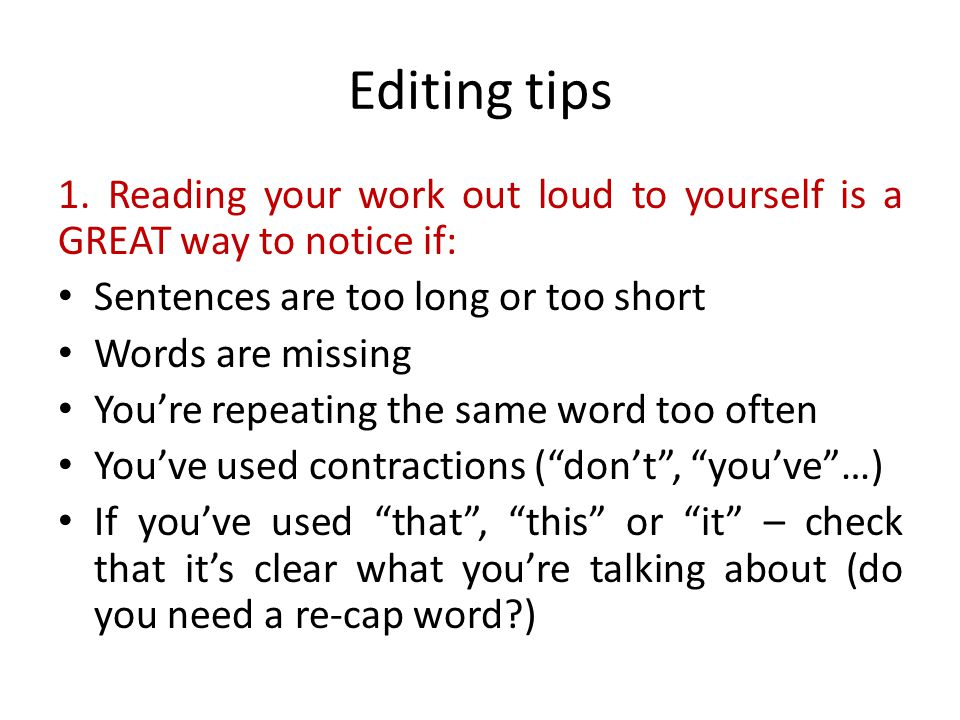 Editing tips 1. Reading your work out loud to yourself is a GREAT way to notice if: Sentences are too long or too short Words are missing You're repea