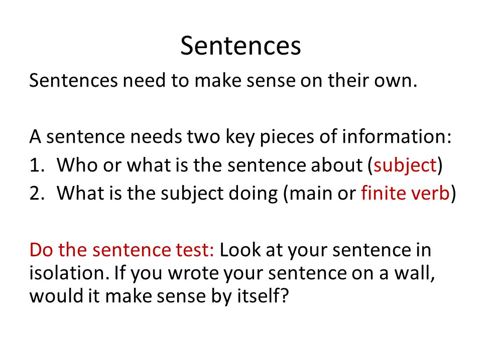 Sentences Sentences need to make sense on their own. A sentence needs two key pieces of information: 1.Who or what is the sentence about (subject) 2.W
