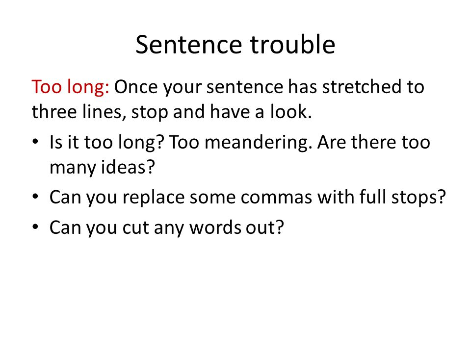 Sentence trouble Too long: Once your sentence has stretched to three lines, stop and have a look. Is it too long? Too meandering. Are there too many i
