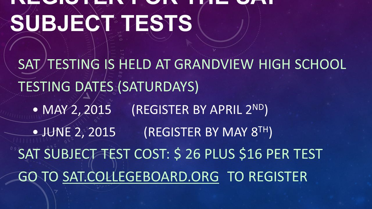 REGISTER FOR THE SAT SUBJECT TESTS SAT TESTING IS HELD AT GRANDVIEW HIGH SCHOOL TESTING DATES (SATURDAYS) MAY 2, 2015 (REGISTER BY APRIL 2 ND ) JUNE 2