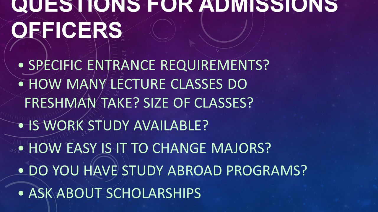QUESTIONS FOR ADMISSIONS OFFICERS SPECIFIC ENTRANCE REQUIREMENTS? HOW MANY LECTURE CLASSES DO FRESHMAN TAKE? SIZE OF CLASSES? IS WORK STUDY AVAILABLE?
