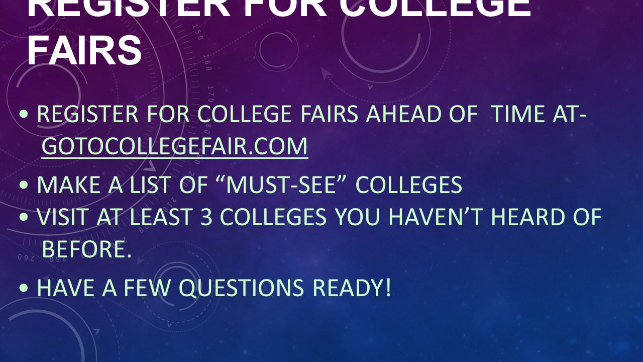 "REGISTER FOR COLLEGE FAIRS REGISTER FOR COLLEGE FAIRS AHEAD OF TIME AT- GOTOCOLLEGEFAIR.COM MAKE A LIST OF ""MUST-SEE"" COLLEGES VISIT AT LEAST 3 COLLEG"