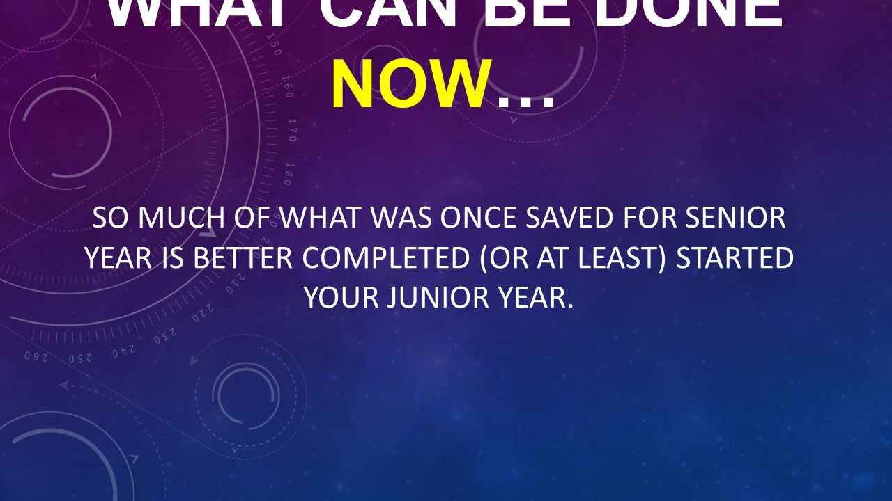 WHAT CAN BE DONE NOW… SO MUCH OF WHAT WAS ONCE SAVED FOR SENIOR YEAR IS BETTER COMPLETED (OR AT LEAST) STARTED YOUR JUNIOR YEAR.