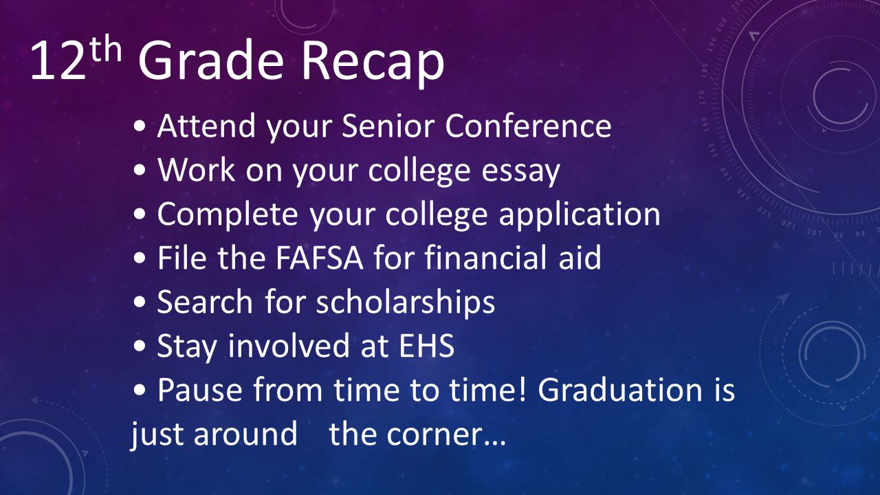 12 th Grade Recap Attend your Senior Conference Work on your college essay Complete your college application File the FAFSA for financial aid Search f
