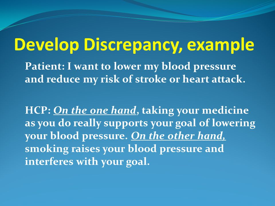 Develop Discrepancy, example Patient: I want to lower my blood pressure and reduce my risk of stroke or heart attack. HCP: On the one hand, taking you