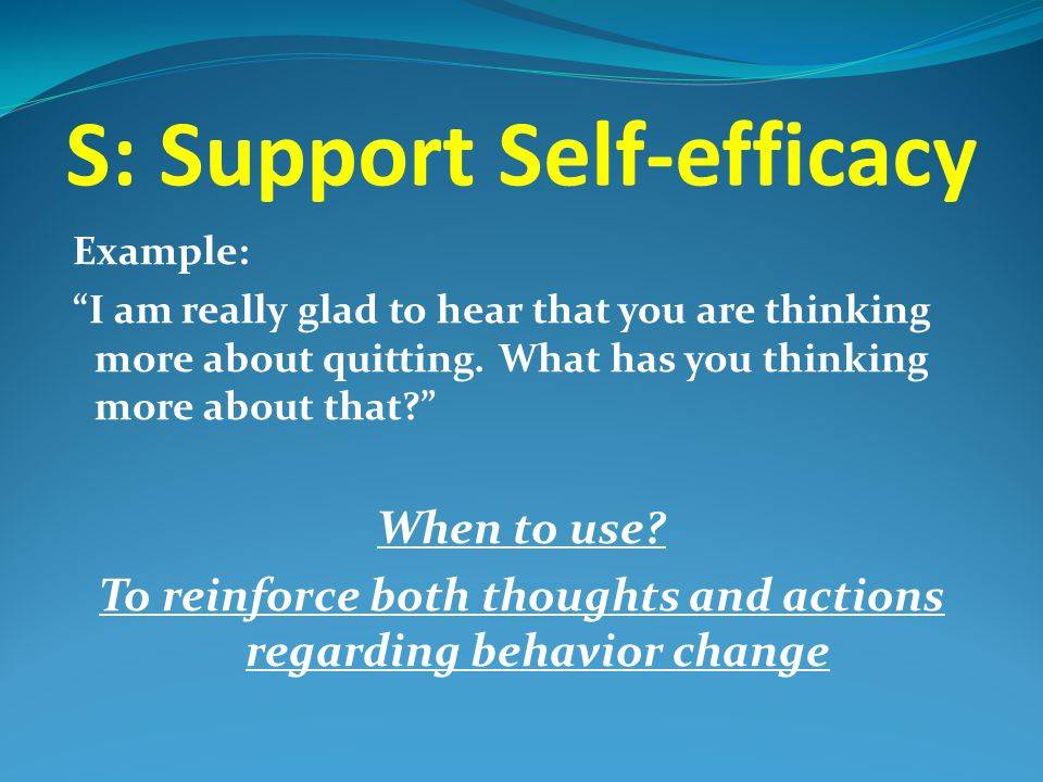 """S: Support Self-efficacy Example: """"I am really glad to hear that you are thinking more about quitting. What has you thinking more about that?"""" When to"""